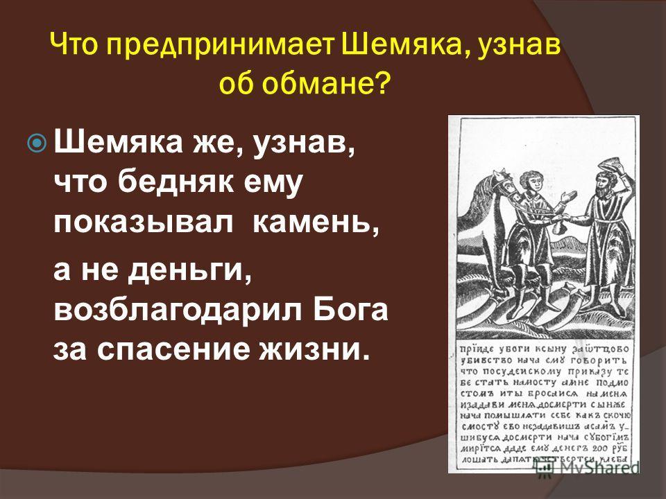 Что предпринимает Шемяка, узнав об обмане? Шемяка же, узнав, что бедняк ему показывал камень, а не деньги, возблагодарил Бога за спасение жизни.