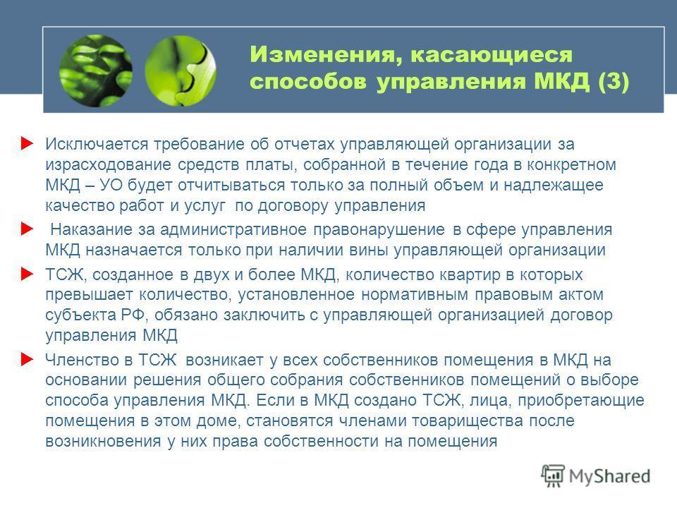 Изменения, касающиеся способов управления МКД (3) Исключается требование об отчетах управляющей организации за израсходование средств платы, собранной в течение года в конкретном МКД – УО будет отчитываться только за полный объем и надлежащее качеств