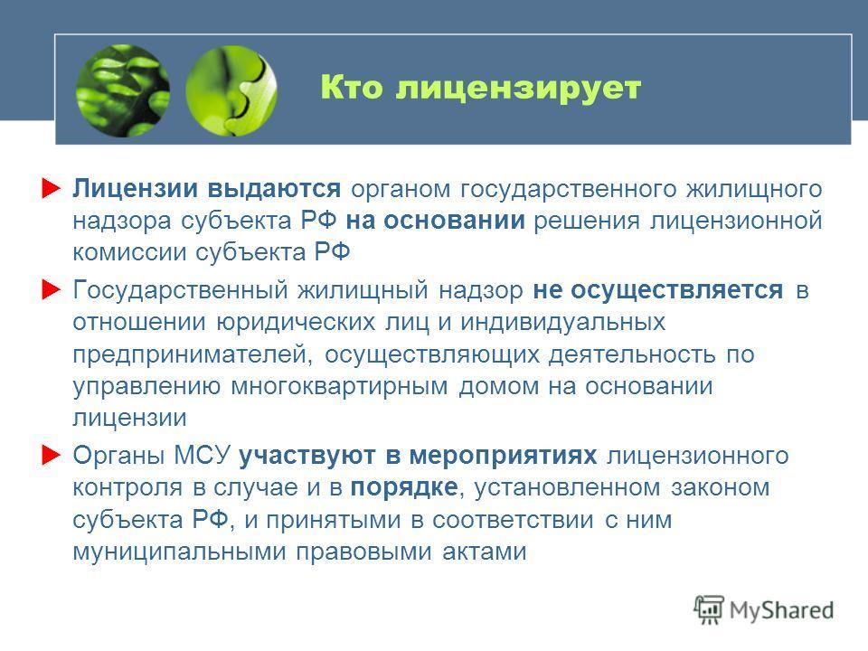 Кто лицензирует Лицензии выдаются органом государственного жилищного надзора субъекта РФ на основании решения лицензионной комиссии субъекта РФ Государственный жилищный надзор не осуществляется в отношении юридических лиц и индивидуальных предпринима