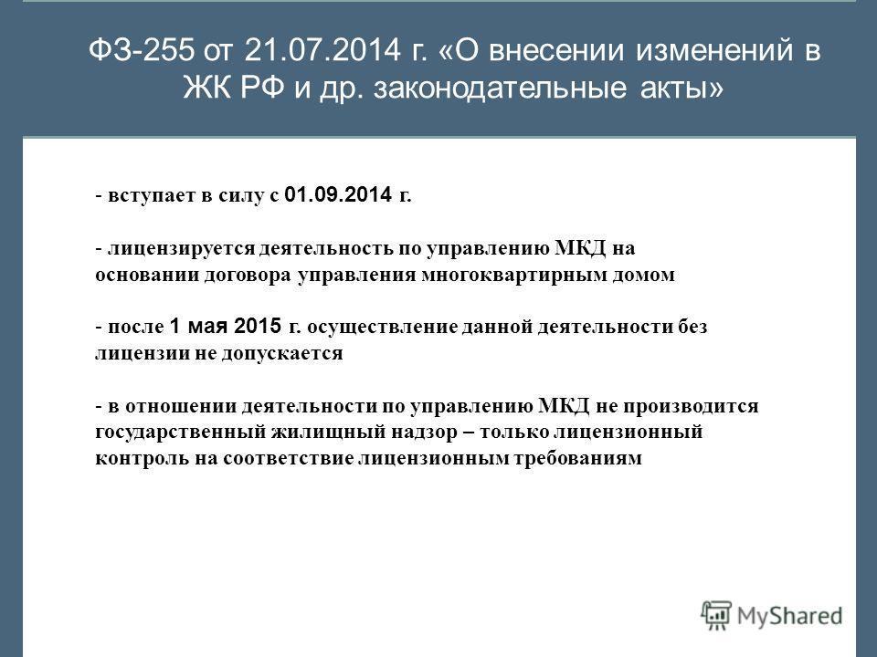 ФЗ-255 от 21.07.2014 г. «О внесении изменений в ЖК РФ и др. законодательные акты» - вступает в силу с 01.09.2014 г. - лицензируется деятельность по управлению МКД на основании договора управления многоквартирным домом - после 1 мая 2015 г. осуществле