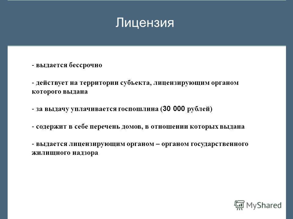 Лицензия - выдается бессрочно - действует на территории субъекта, лицензирующим органом которого выдана - за выдачу уплачивается госпошлина ( 30 000 рублей) - содержит в себе перечень домов, в отношении которых выдана - выдается лицензирующим органом