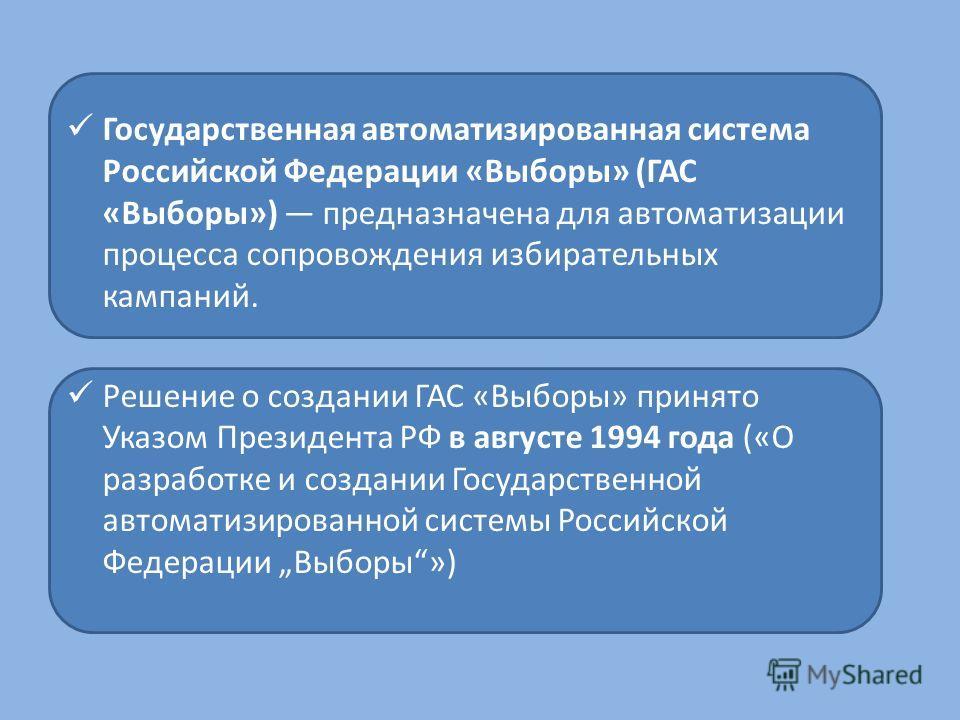 Государственная автоматизированная система Российской Федерации «Выборы» (ГАС «Выборы») предназначена для автоматизации процесса сопровождения избирательных кампаний. Решение о создании ГАС «Выборы» принято Указом Президента РФ в августе 1994 года («