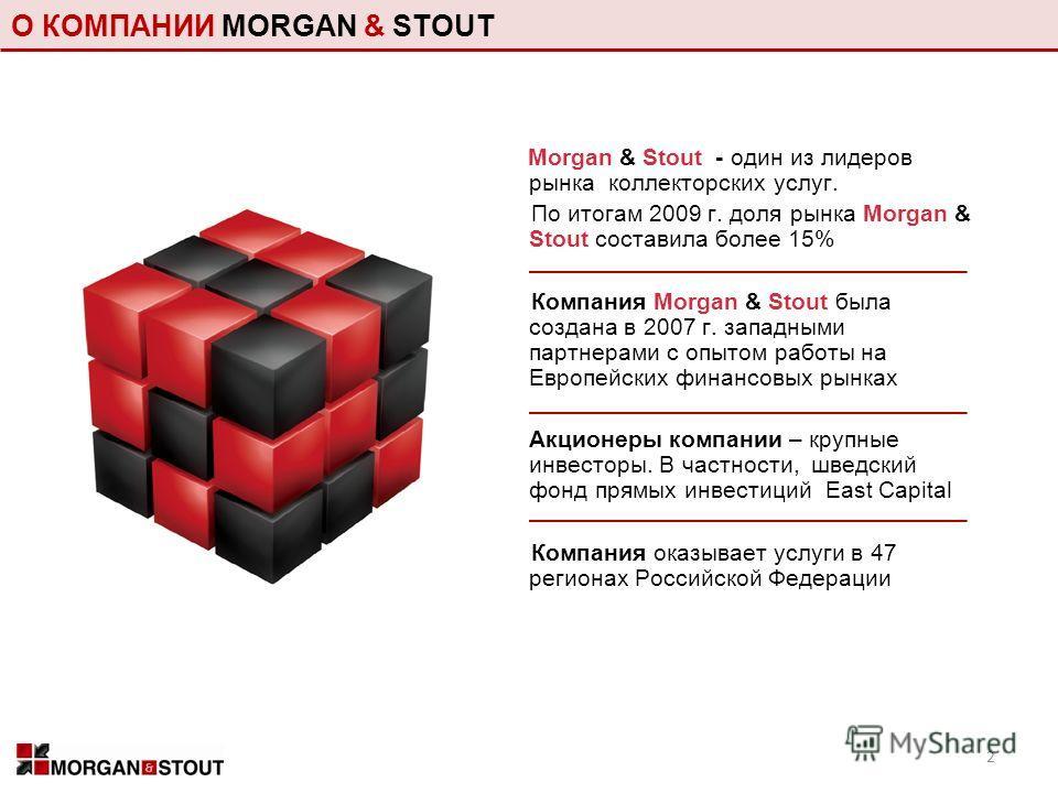 О КОМПАНИИ MORGAN & STOUT Morgan & Stout - один из лидеров рынка коллекторских услуг. По итогам 2009 г. доля рынка Morgan & Stout составила более 15% Компания Morgan & Stout была создана в 2007 г. западными партнерами с опытом работы на Европейских ф