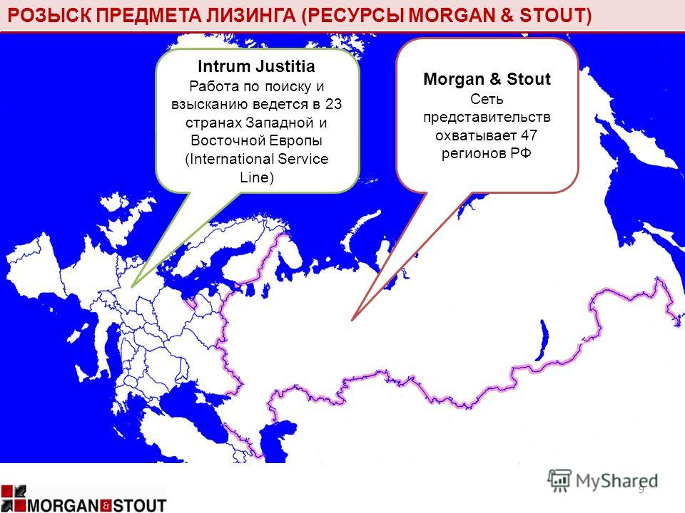 РОЗЫСК ПРЕДМЕТА ЛИЗИНГА (РЕСУРСЫ MORGAN & STOUT) 9 Intrum Justitia Работа по поиску и взысканию ведется в 23 странах Западной и Восточной Европы (International Service Line) Morgan & Stout Сеть представительств охватывает 47 регионов РФ