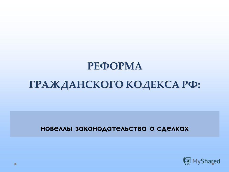 РЕФОРМА ГРАЖДАНСКОГО КОДЕКСА РФ: новеллы законодательства о сделках