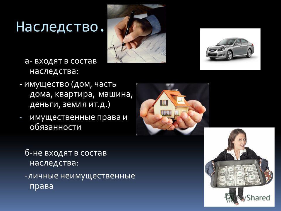Наследство. а- входят в состав наследства: - имущество (дом, часть дома, квартира, машина, деньги, земля ит.д.) - имущественные права и обязанности б-не входят в состав наследства: -личные неимущественные права