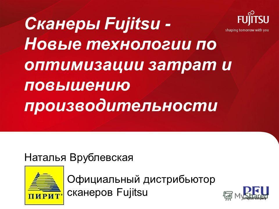 1 All rights reserved ©PFU Imaging Solutions Europe Ltd 2013 Сканеры Fujitsu - Новые технологии по оптимизации затрат и повышению производительности Наталья Врублевская Официальный дистрибьютор сканеров Fujitsu