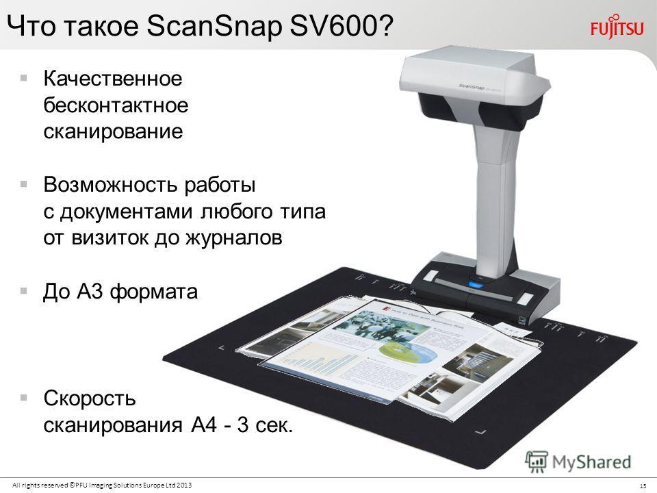 15 All rights reserved ©PFU Imaging Solutions Europe Ltd 2013 Что такое ScanSnap SV600? Качественное бесконтактное сканирование Возможность работы с документами любого типа от визиток до журналов До А3 формата Скорость сканирования А4 - 3 сек.