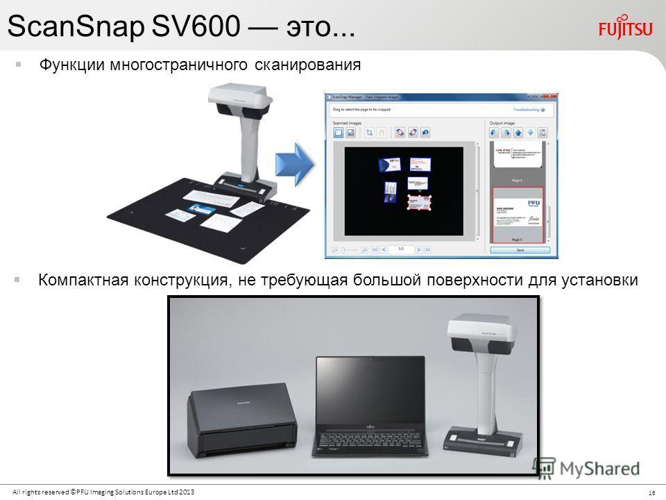 16 All rights reserved ©PFU Imaging Solutions Europe Ltd 2013 ScanSnap SV600 это... Функции многостраничного сканирования Компактная конструкция, не требующая большой поверхности для установки