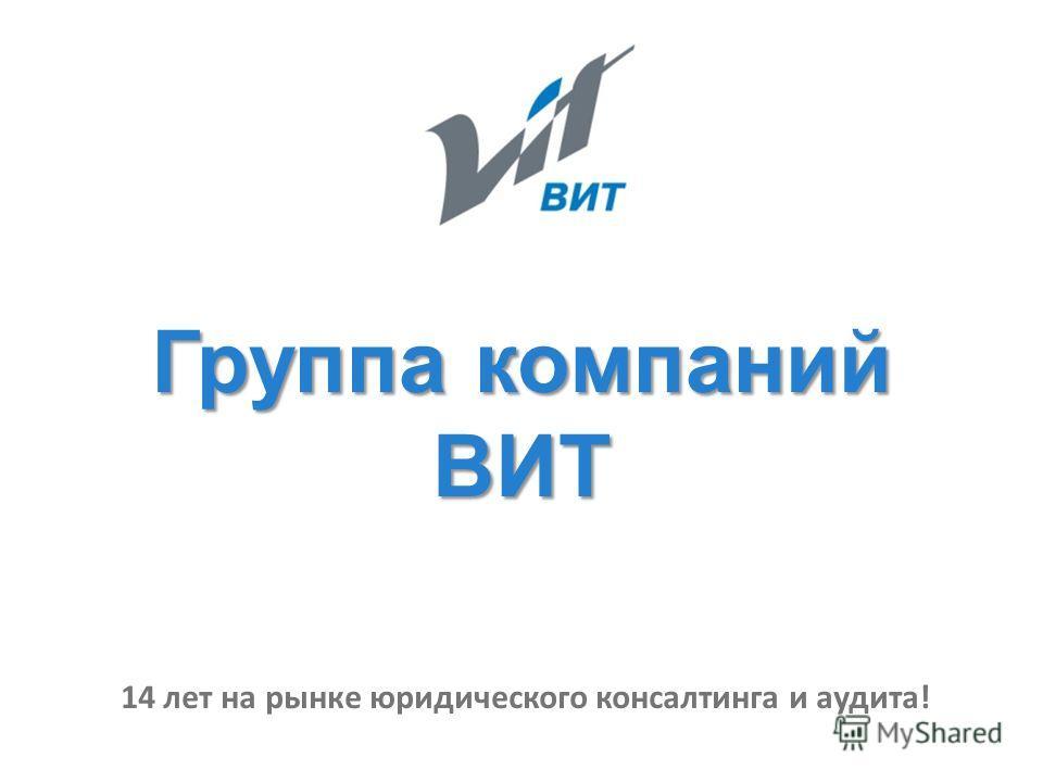 Группа компаний ВИТ 14 лет на рынке юридического консалтинга и аудита!