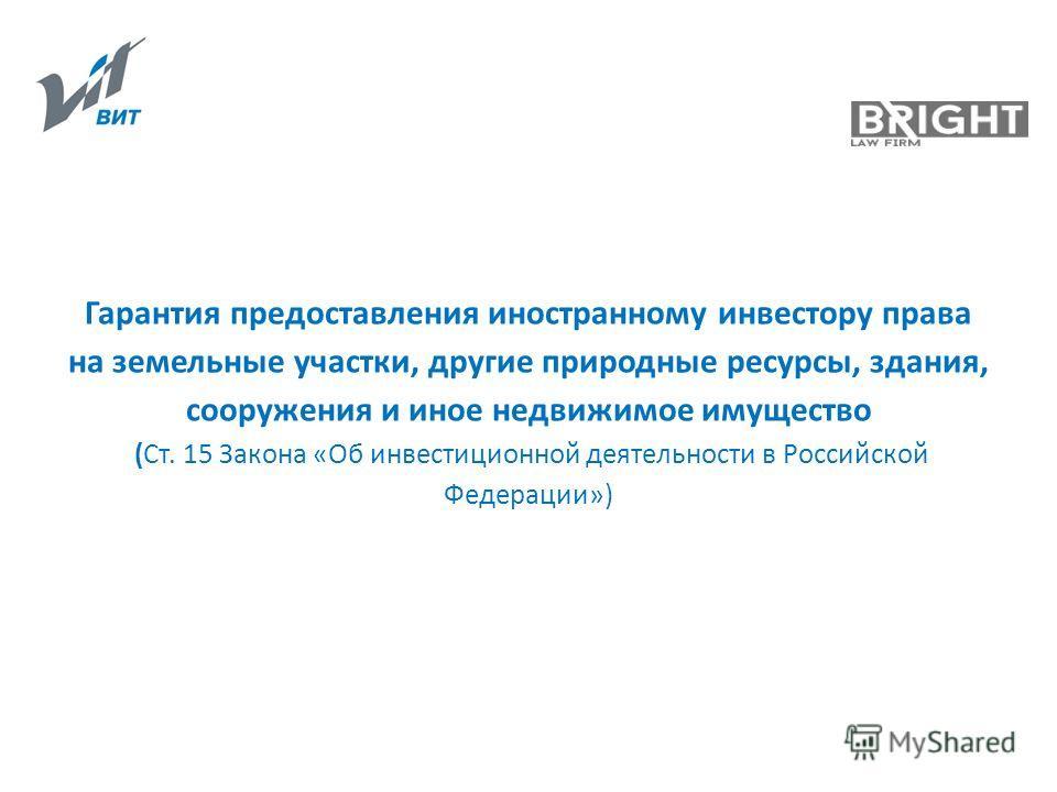 Гарантия предоставления иностранному инвестору права на земельные участки, другие природные ресурсы, здания, сооружения и иное недвижимое имущество (Ст. 15 Закона «Об инвестиционной деятельности в Российской Федерации»)