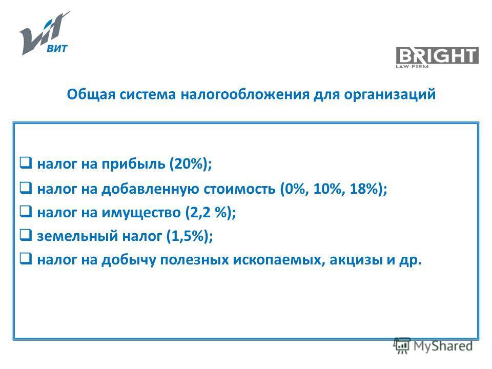 Общая система налогообложения для организаций налог на прибыль (20%); налог на добавленную стоимость (0%, 10%, 18%); налог на имущество (2,2 %); земельный налог (1,5%); налог на добычу полезных ископаемых, акцизы и др.