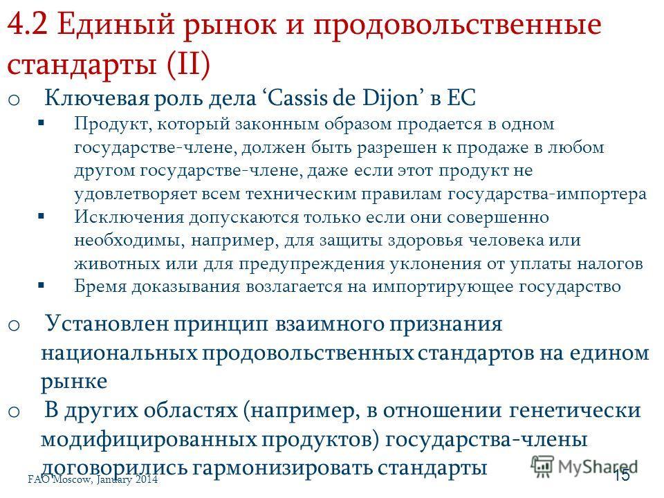4.2 Единый рынок и продовольственные стандарты (II) 15 o Ключевая роль дела Cassis de Dijon в ЕС Продукт, который законным образом продается в одном государстве-члене, должен быть разрешен к продаже в любом другом государстве-члене, даже если этот пр