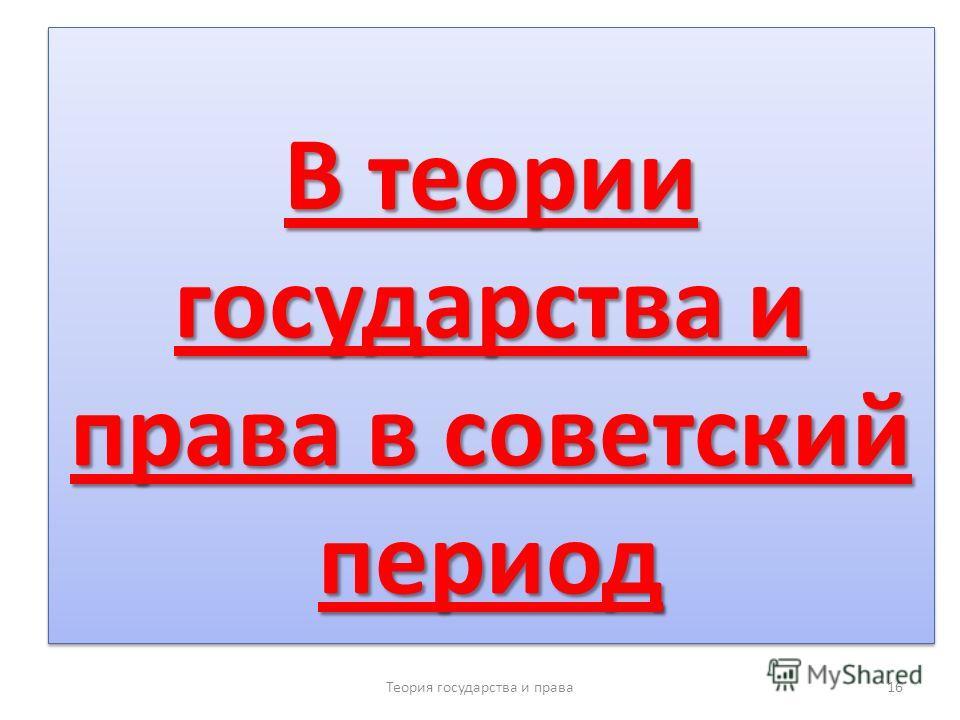 В теории государства и права в советский период Теория государства и права 16
