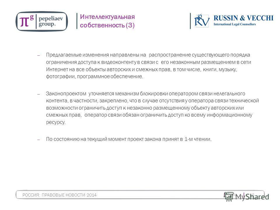 Слайд 16 РОССИЯ: ПРАВОВЫЕ НОВОСТИ 2014 Интеллектуальная собственность (3) Предлагаемые изменения направлены на распространение существующего порядка ограничения доступа к видеоконтенту в связи с его незаконным размещением в сети Интернет на все объек
