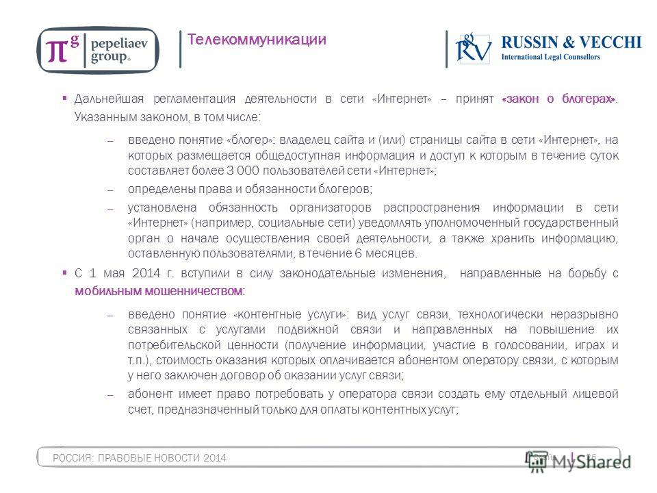 Слайд 26 РОССИЯ: ПРАВОВЫЕ НОВОСТИ 2014 Телекоммуникации Дальнейшая регламентация деятельности в сети «Интернет» – принят «закон о блогерах». Указанным законом, в том числе: введено понятие «блогер»: владелец сайта и (или) страницы сайта в сети «Интер