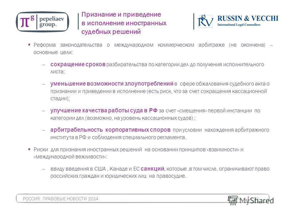 Слайд 29 РОССИЯ: ПРАВОВЫЕ НОВОСТИ 2014 Признание и приведение в исполнение иностранных судебных решений Реформа законодательства о международном коммерческом арбитраже (не окончена) – основные цели: сокращение сроков разбирательства по категории дел