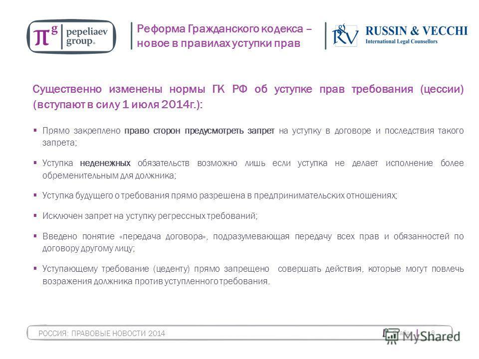 Слайд 8 РОССИЯ: ПРАВОВЫЕ НОВОСТИ 2014 Реформа Гражданского кодекса – новое в правилах уступки прав Существенно изменены нормы ГК РФ об уступке прав требования (цессии) (вступают в силу 1 июля 2014 г.): Прямо закреплено право сторон предусмотреть запр