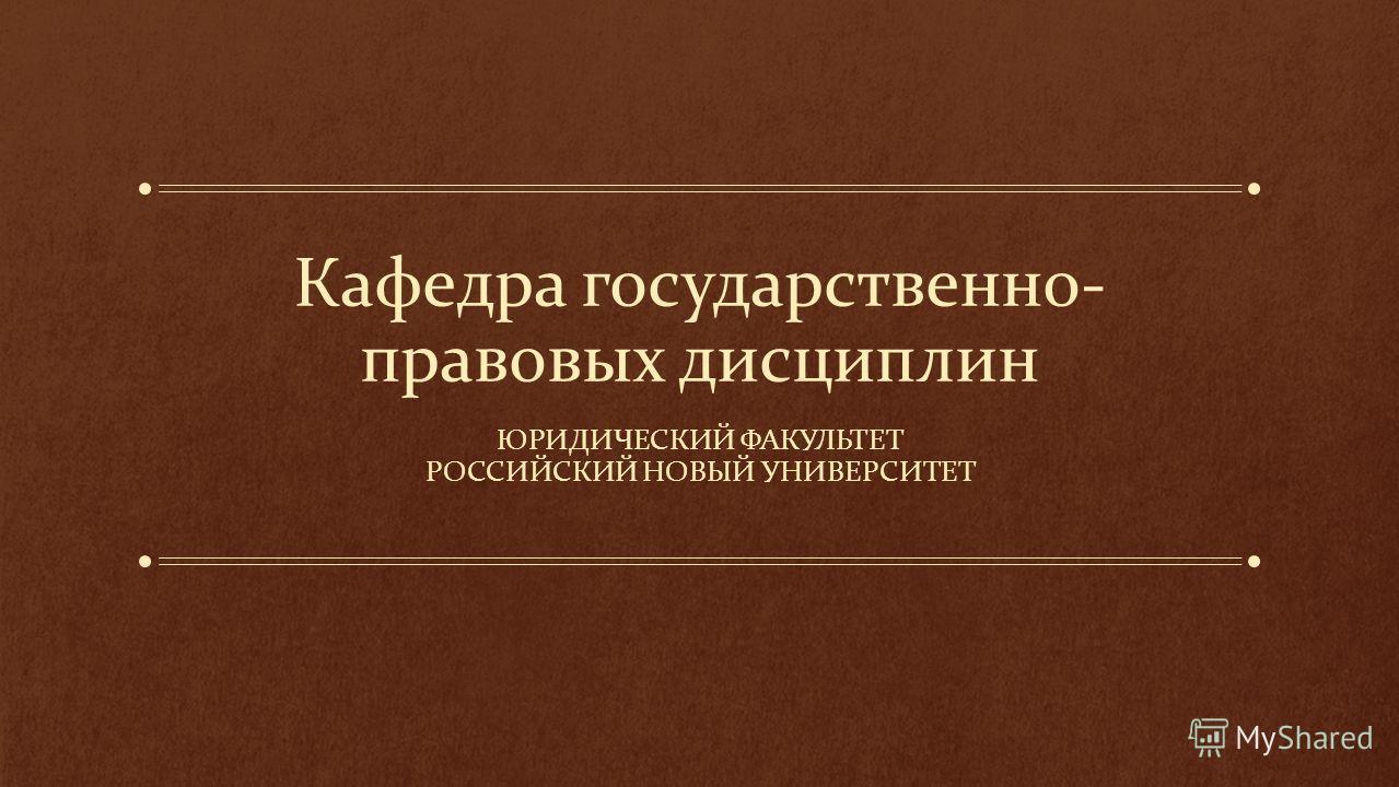 Кафедра государственно- правовых дисциплин ЮРИДИЧЕСКИЙ ФАКУЛЬТЕТ РОССИЙСКИЙ НОВЫЙ УНИВЕРСИТЕТ