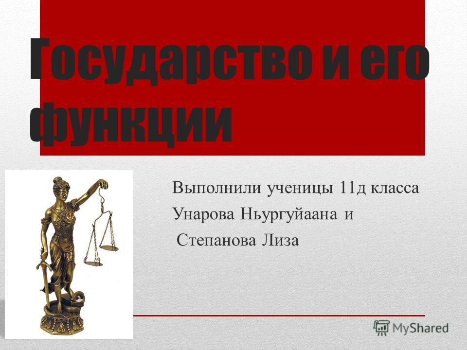Государство и его функции Выполнили ученицы 11 д класса Унарова Ньургуйаана и Степанова Лиза