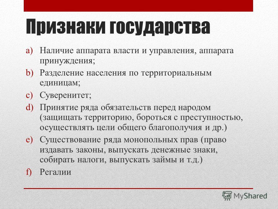 Признаки государства a)Наличие аппарата власти и управления, аппарата принуждения; b)Разделение населения по территориальным единицам; c)Суверенитет; d)Принятие ряда обязательств перед народом (защищать территорию, бороться с преступностью, осуществл