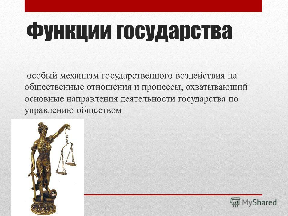 Функции государства особый механизм государственного воздействия на общественные отношения и процессы, охватывающий основные направления деятельности государства по управлению обществом