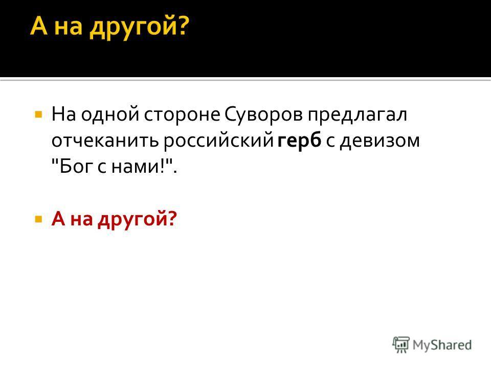 На одной стороне Суворов предлагал отчеканить российский герб с девизом Бог с нами!. А на другой?