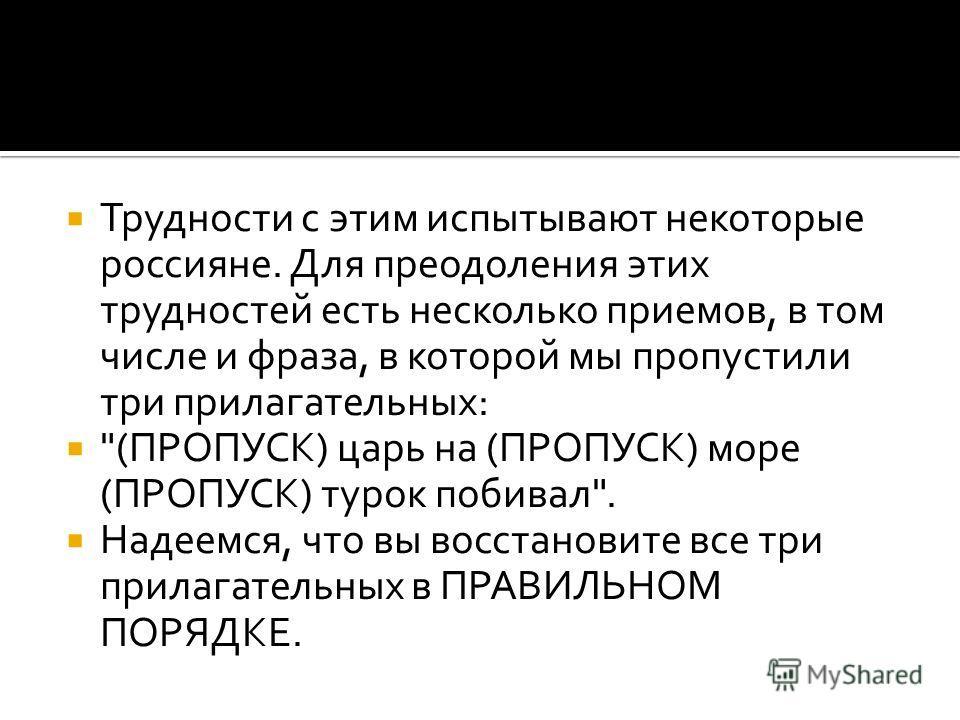Трудности с этим испытывают некоторые россияне. Для преодоления этих трудностей есть несколько приемов, в том числе и фраза, в которой мы пропустили три прилагательных: