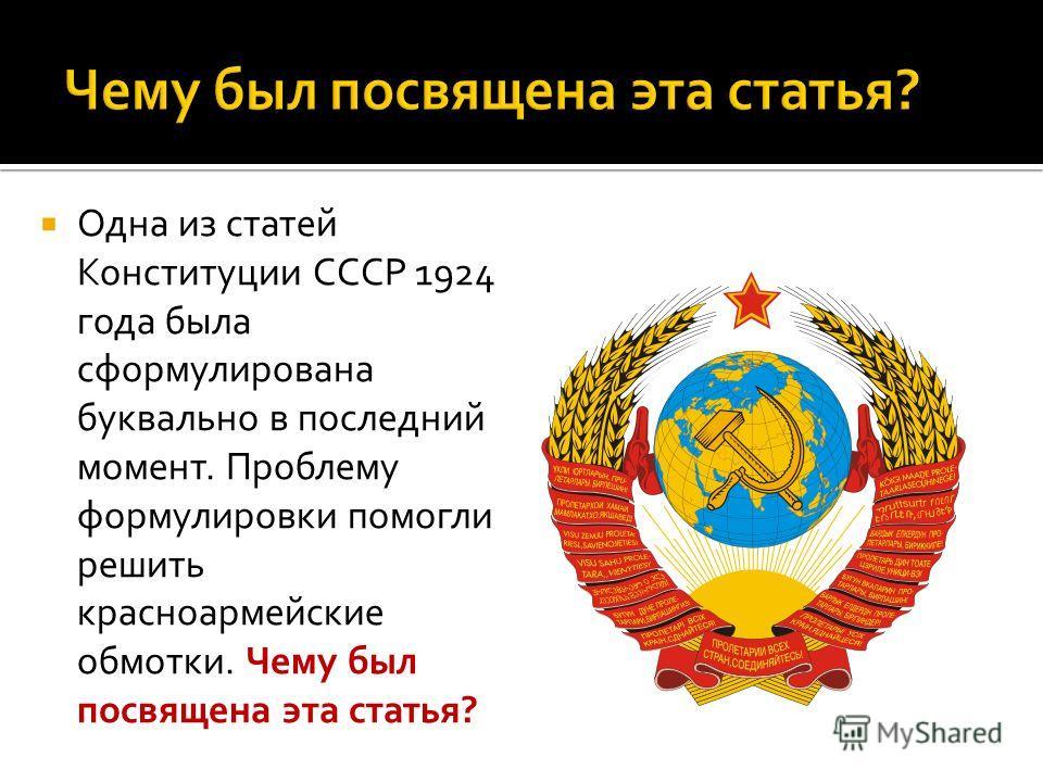 Одна из статей Конституции СССР 1924 года была сформулирована буквально в последний момент. Проблему формулировки помогли решить красноармейские обмотки. Чему был посвящена эта статья?