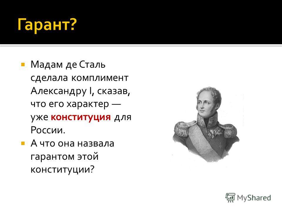 Мадам де Сталь сделала комплимент Александру I, сказав, что его характер уже конституция для России. А что она назвала гарантом этой конституции?