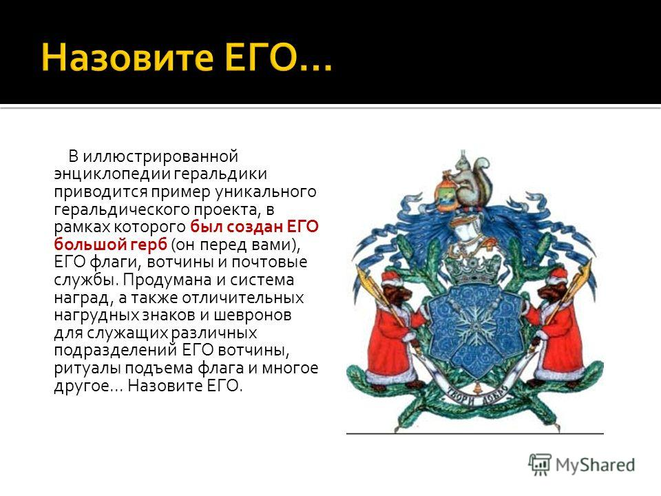 В иллюстрированной энциклопедии геральдики приводится пример уникального геральдического проекта, в рамках которого был создан ЕГО большой герб (он перед вами), ЕГО флаги, вотчины и почтовые службы. Продумана и система наград, а также отличительных н