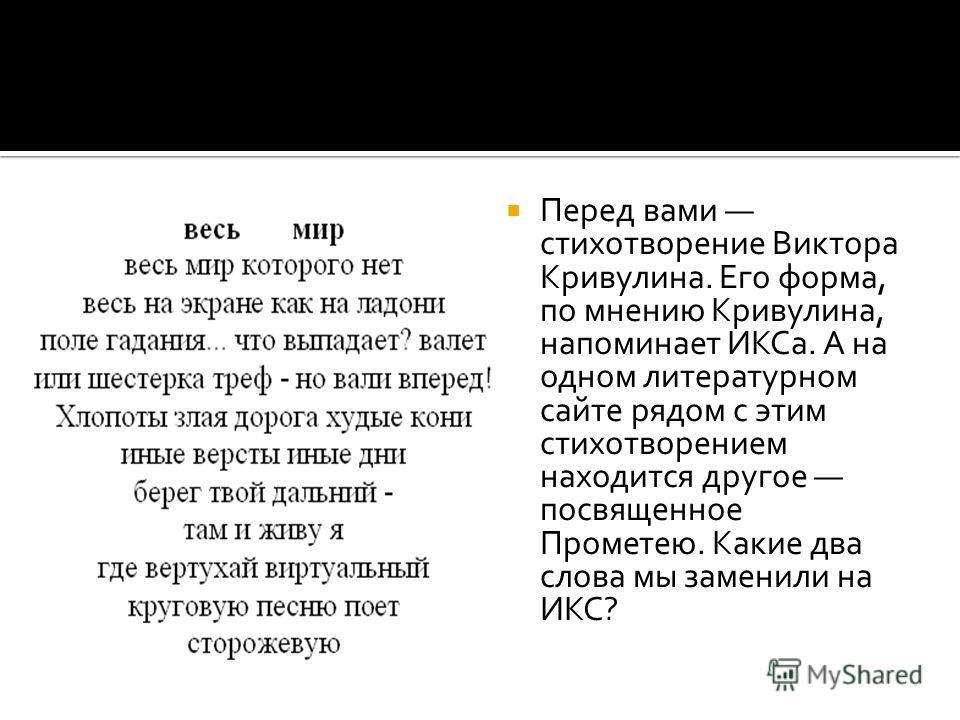 Перед вами стихотворение Виктора Кривулина. Его форма, по мнению Кривулина, напоминает ИКСа. А на одном литературном сайте рядом с этим стихотворением находится другое посвященное Прометею. Какие два слова мы заменили на ИКС?