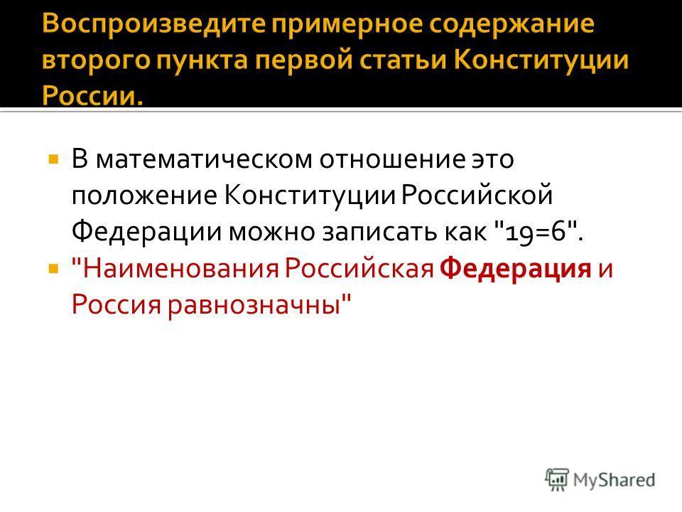 В математическом отношение это положение Конституции Российской Федерации можно записать как 19=6. Наименования Российская Федерация и Россия равнозначны