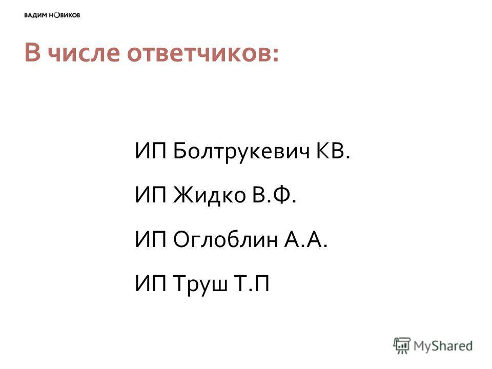 В числе ответчиков: ИП Болтрукевич КВ. ИП Жидко В.Ф. ИП Оглоблин А.А. ИП Труш Т.П