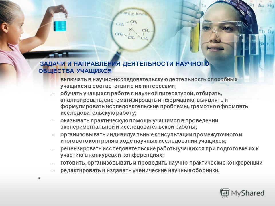ЗАДАЧИ И НАПРАВЛЕНИЯ ДЕЯТЕЛЬНОСТИ НАУЧНОГО ОБЩЕСТВА УЧАЩИХСЯ –включать в научно-исследовательскую деятельность способных учащихся в соответствии с их интересами; –обучать учащихся работе с научной литературой, отбирать, анализировать, систематизирова