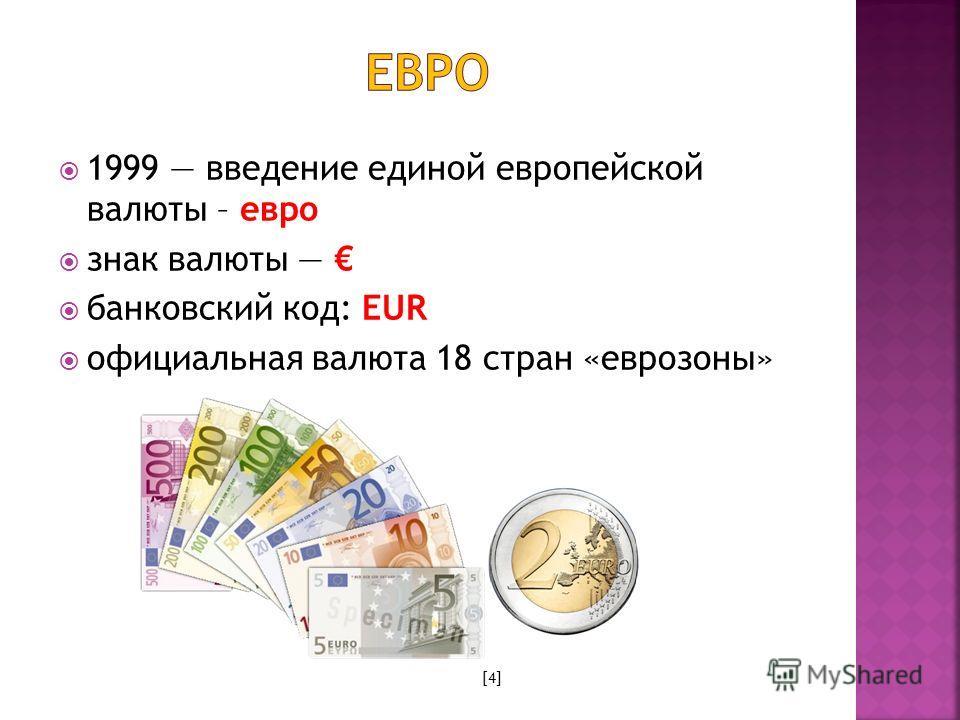 1999 введение единой европейской валюты – евро знак валюты банковский код: EUR официальная валюта 18 стран «еврозоны» [4]