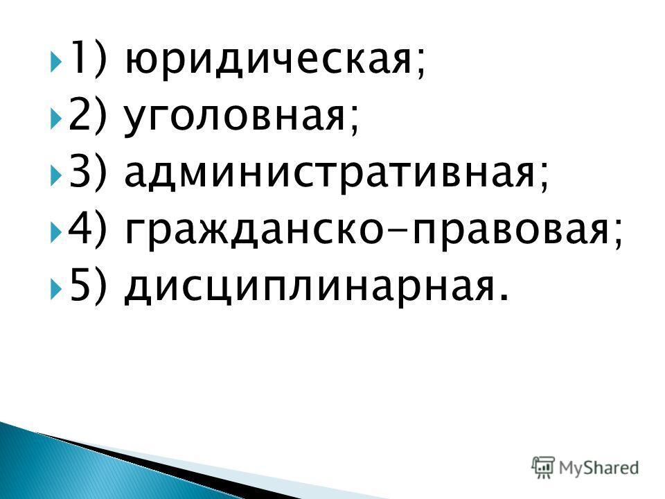 1) юридическая; 2) уголовная; 3) административная; 4) гражданско-правовая; 5) дисциплинарная.
