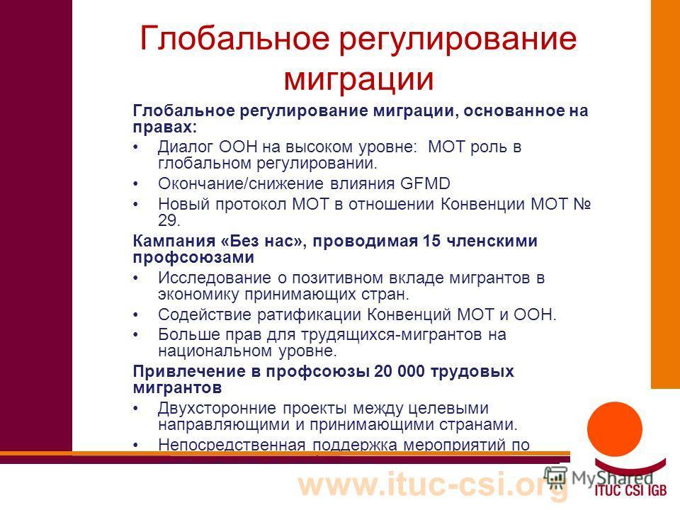 www.ituc-csi.org Глобальное регулирование миграции Глобальное регулирование миграции, основанное на правах: Диалог ООН на высоком уровне: МОТ роль в глобальном регулировании. Окончание/снижение влияния GFMD Новый протокол МОТ в отношении Конвенции МО