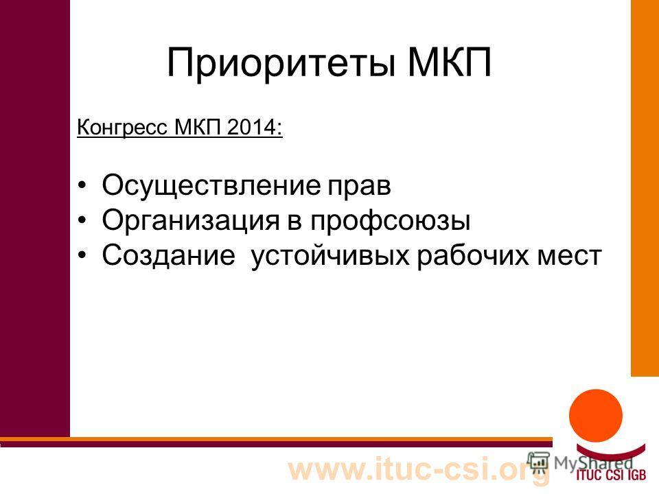 Приоритеты МКП Конгресс МКП 2014: Осуществление прав Организация в профсоюзы Создание устойчивых рабочих мест www.ituc-csi.org