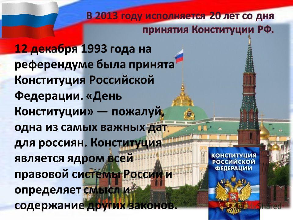12 декабря 1993 года на референдуме была принята Конституция Российской Федерации. «День Конституции» пожалуй, одна из самых важных дат для россиян. Конституция является ядром всей правовой системы России и определяет смысл и содержание других законо