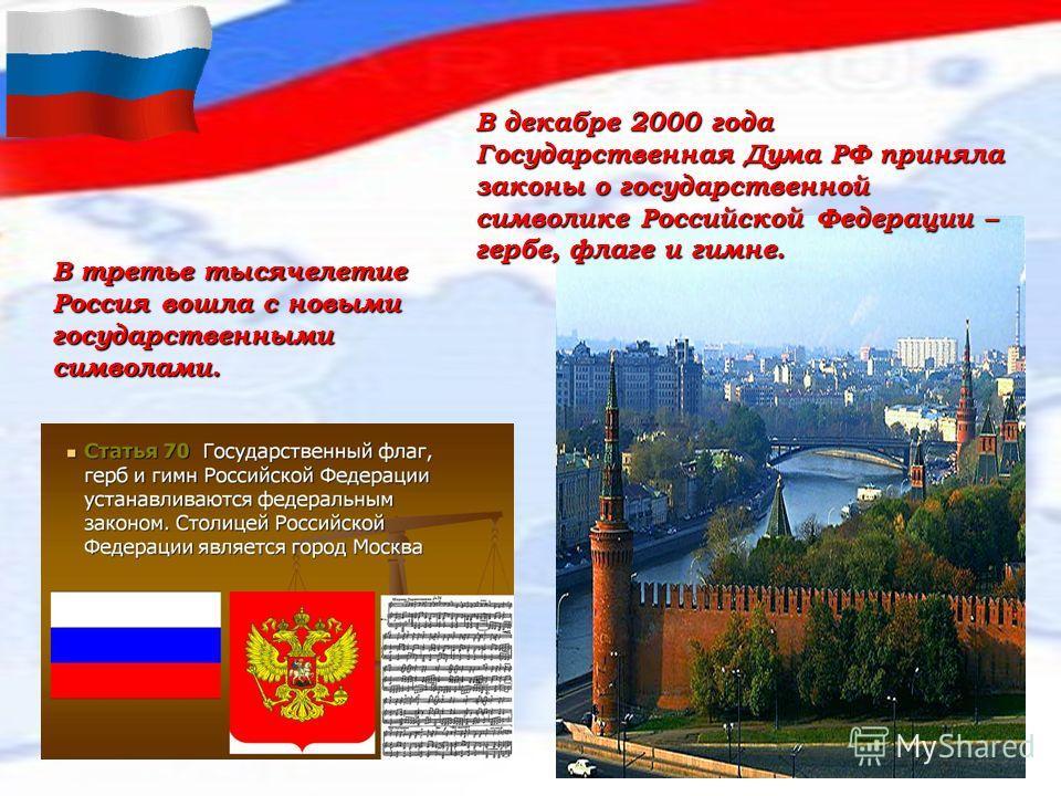 В третье тысячелетие Россия вошла с новыми государственными символами. В декабре 2000 года Государственная Дума РФ приняла законы о государственной символике Российской Федерации – гербе, флаге и гимне.