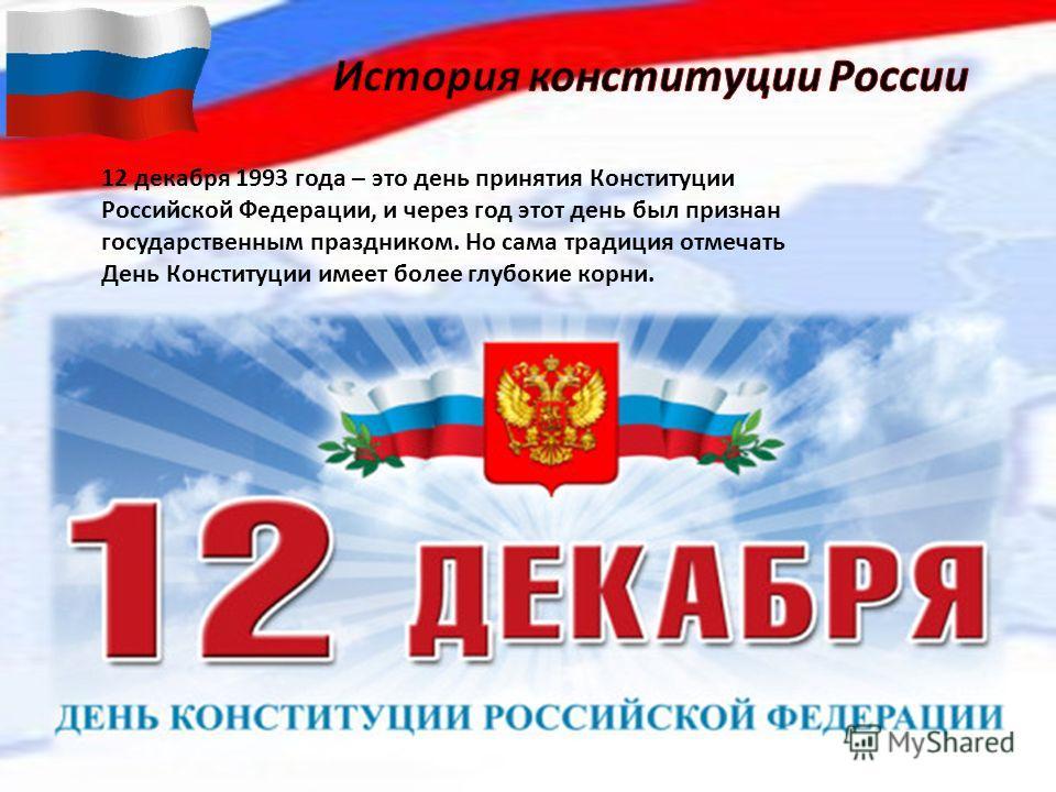 12 декабря 1993 года – это день принятия Конституции Российской Федерации, и через год этот день был признан государственным праздником. Но сама традиция отмечать День Конституции имеет более глубокие корни.