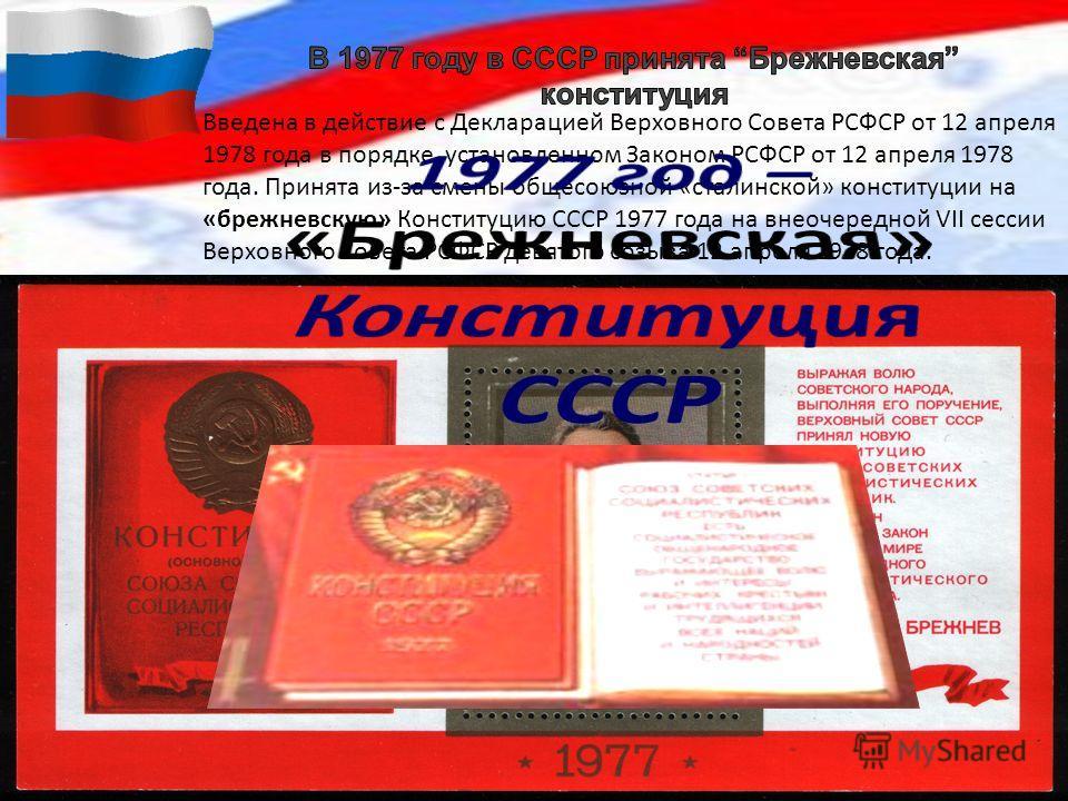 Введена в действие с Декларацией Верховного Совета РСФСР от 12 апреля 1978 года в порядке, установленном Законом РСФСР от 12 апреля 1978 года. Принята из-за смены общесоюзной «сталинской» конституции на «брежневскую» Конституцию СССР 1977 года на вне