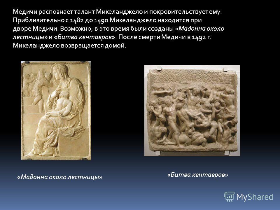 Медичи распознает талант Микеланджело и покровительствует ему. Приблизительно с 1482 до 1490 Микеланджело находится при дворе Медичи. Возможно, в это время были созданы «Мадонна около лестницы» и «Битва кентавров». После смерти Медичи в 1492 г. Микел
