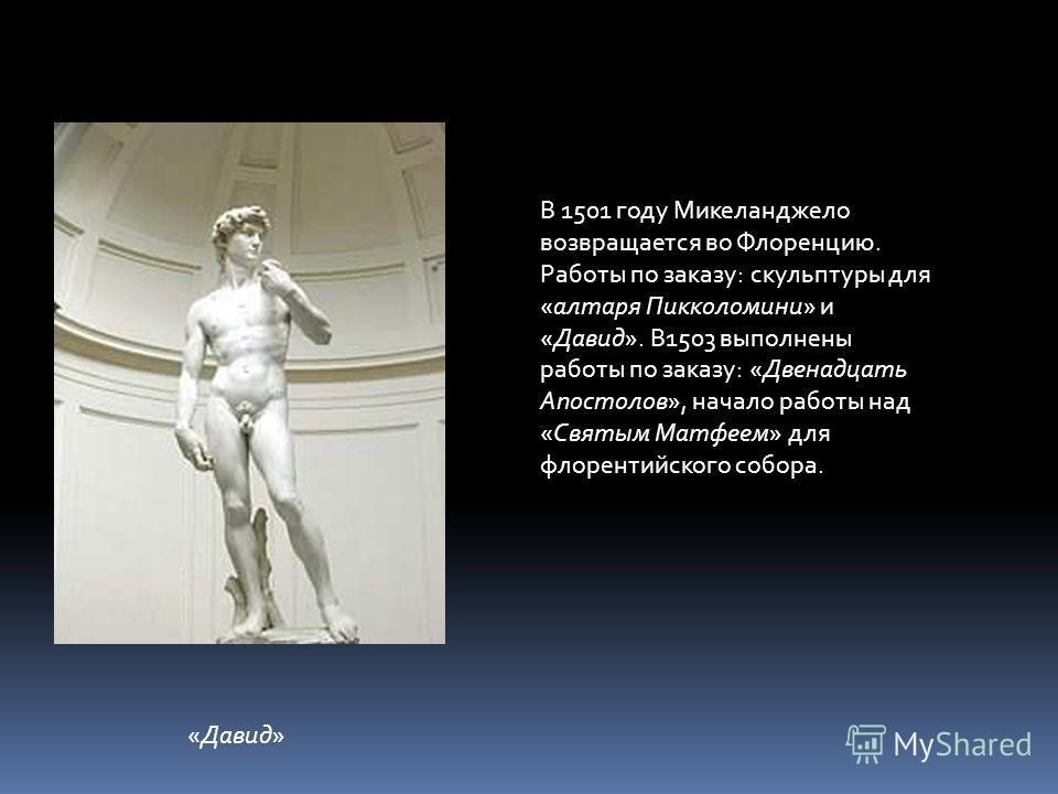 В 1501 году Микеланджело возвращается во Флоренцию. Работы по заказу: скульптуры для «алтаря Пикколомини» и «Давид». В1503 выполнены работы по заказу: «Двенадцать Апостолов», начало работы над «Святым Матфеем» для флорентийского собора. «Давид»