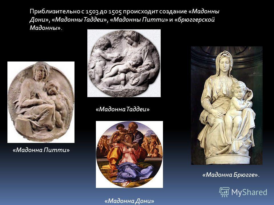 Приблизительно с 1503 до 1505 происходит создание «Мадонны Дони», «Мадонны Таддеи», «Мадонны Питти» и «бюргерской Мадонны». «Мадонна Дони» «Мадонна Таддеи» «Мадонна Питти» «Мадонна Брюгге».