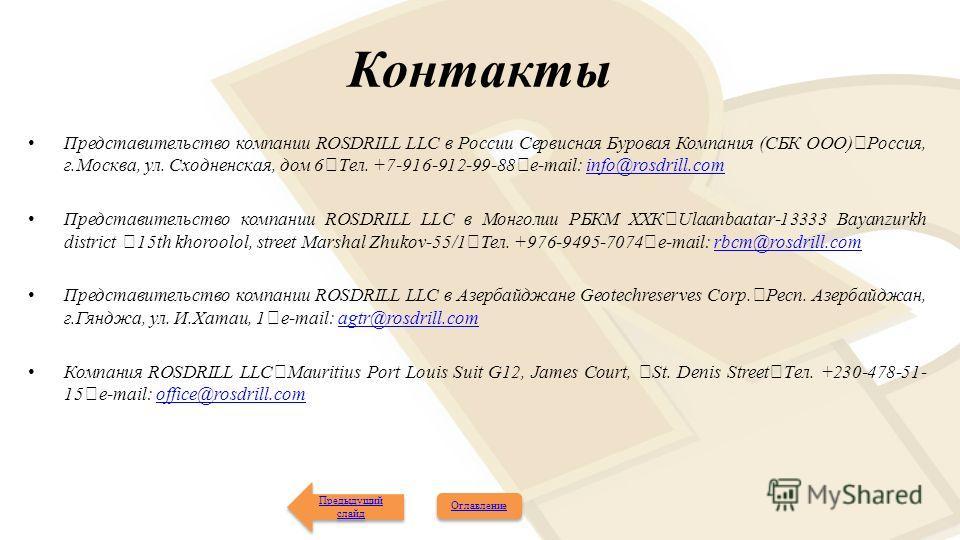 Контакты Представительство компании ROSDRILL LLC в России Сервисная Буровая Компания (СБК ООО) Россия, г.Москва, ул. Сходненская, дом 6 Тел. +7-916-912-99-88 e-mail: info@rosdrill.cominfo@rosdrill.com Представительство компании ROSDRILL LLC в Монголи