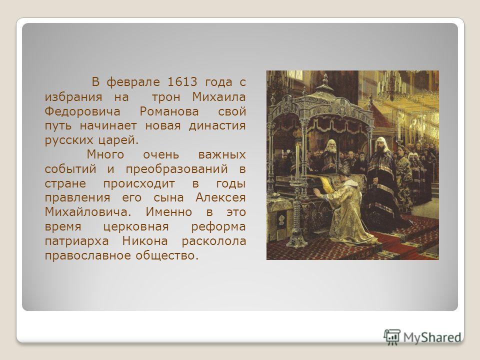 В феврале 1613 года с избрания на трон Михаила Федоровича Романова свой путь начинает новая династия русских царей. Много очень важных событий и преобразований в стране происходит в годы правления его сына Алексея Михайловича. Именно в это время церк