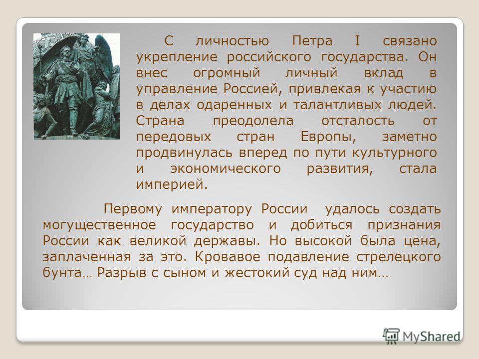 С личностью Петра I связано укрепление российского государства. Он внес огромный личный вклад в управление Россией, привлекая к участию в делах одаренных и талантливых людей. Страна преодолела отсталость от передовых стран Европы, заметно продвинулас