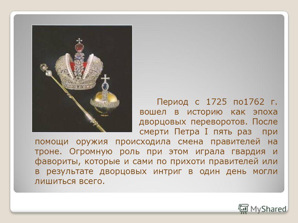 Период с 1725 по 1762 г. вошел в историю как эпоха дворцовых переворотов. После смерти Петра I пять раз при помощи оружия происходила смена правителей на троне. Огромную роль при этом играла гвардия и фавориты, которые и сами по прихоти правителей ил